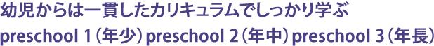 幼児からは一貫したカリキュラムでしっかり学ぶpreschool 1(年少)preschool 2(年中)preschool 3(年長)