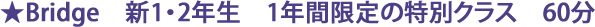 ★Bridge 新1・2年生 1年間限定の特別クラス 60分